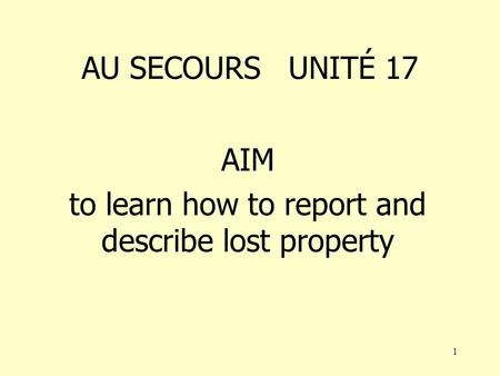 1 AU SECOURS UNITÉ 17 AIM to learn how to report and describe lost property.