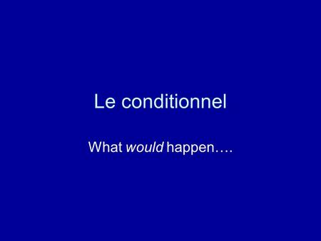 Le conditionnel What would happen….. Quoi faire ? 1.Commencer avec la forme infinitive 2.Ajouter les terminaisons de limparfait 3.exemples: 1.je + chanter.