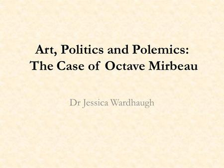 Art, Politics and Polemics: The Case of Octave Mirbeau Dr Jessica Wardhaugh.