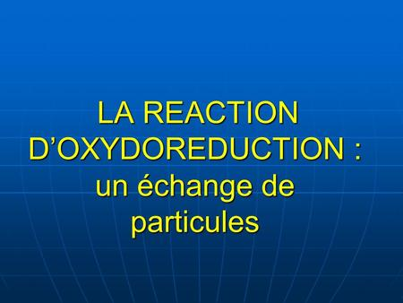 LA REACTION D'OXYDOREDUCTION : un échange de particules