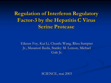 Regulation of Interferon Regulatory Factor-3 by the Hepatitis C Virus Serine Protease Eileeen Foy, Kui Li, Chunfu Wang, Rhea Sumpter Jr., Masanori Ikeda,
