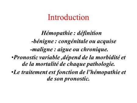 Introduction Hémopathie : définition -bénigne : congénitale ou acquise -maligne : aigue ou chronique. Pronostic variable,dépend de la morbidité et de la.