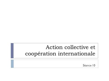 Action collective et coopération internationale Séance 10.