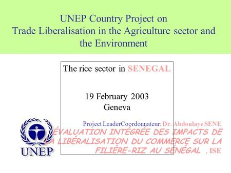 UNEP Country Project on Trade Liberalisation in the Agriculture sector and the Environment Project LeaderCoordonnateur: Dr. Abdoulaye SENE ÉVALUATION INTÉGRÉE.