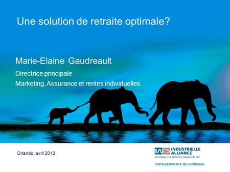 1 Une solution de retraite optimale? Marie-Elaine Gaudreault Directrice principale Marketing, Assurance et rentes individuelles Orlando, avril 2013 Votre.