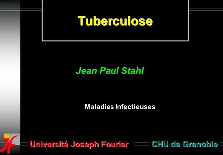 Tuberculose CHU de Grenoble Maladies Infectieuses Jean Paul Stahl Université Joseph Fourier.