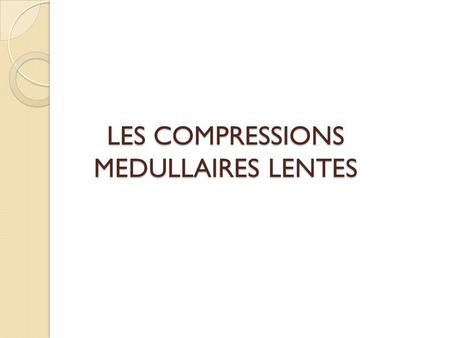 LES COMPRESSIONS MEDULLAIRES LENTES. INTRODUCTION Urgence neurochirurgicale Engage le pronostic vital et fonctionnel Le rôle important de lIRM Nécessité