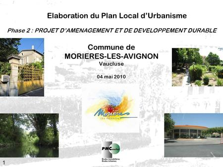 1 Elaboration du Plan Local dUrbanisme Commune de MORIERES-LES-AVIGNON Vaucluse 04 mai 2010 Phase 2 : PROJET DAMENAGEMENT ET DE DEVELOPPEMENT DURABLE.