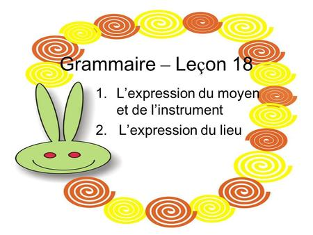 Grammaire – Le ç on 18 1.Lexpression du moyen et de linstrument 2. Lexpression du lieu.