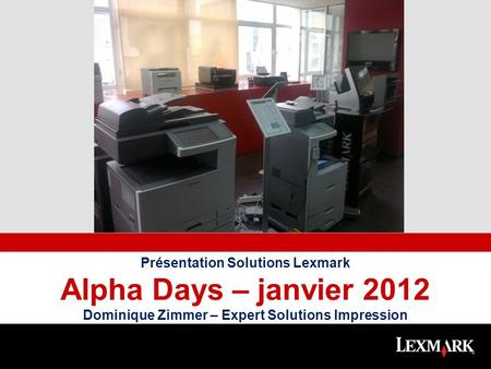 Place full color photo here Présentation Solutions Lexmark Alpha Days – janvier 2012 Dominique Zimmer – Expert Solutions Impression.