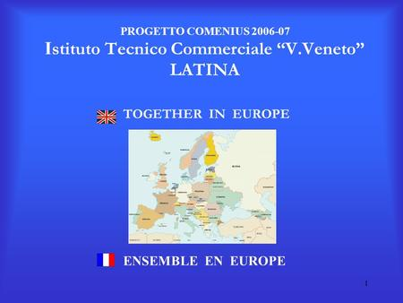 1 PROGETTO COMENIUS 2006-07 I stituto Tecnico Commerciale V.Veneto LATINA TOGETHER IN EUROPE ENSEMBLE EN EUROPE.