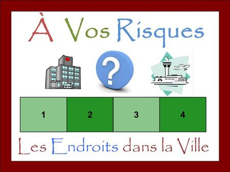 À Vos Risques 1234 Les Endroits dans la Ville. Set-Up and Play: Divide the class into teams of 3-4. Team one chooses a square and says the number. The.