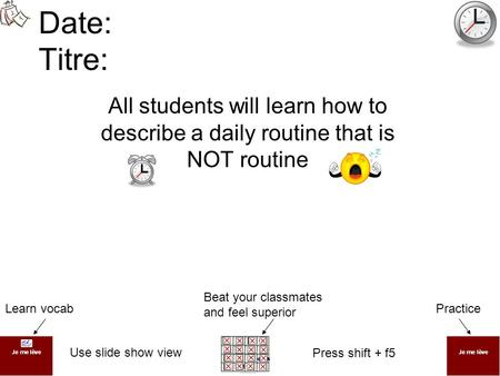 Date: Titre: All students will learn how to describe a daily routine that is NOT routine PracticeLearn vocab Beat your classmates and feel superior Use.