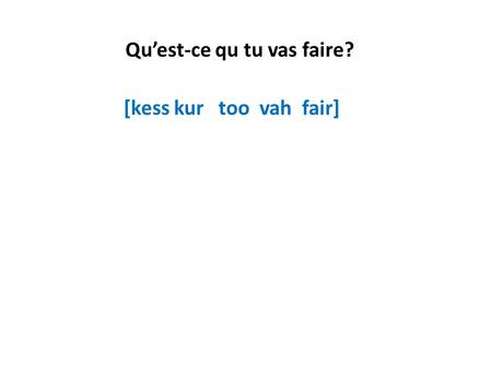 Quest-ce qu tu vas faire? [kess kur too vah fair]