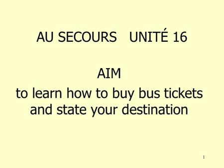 1 AU SECOURS UNITÉ 16 AIM to learn how to buy bus tickets and state your destination.