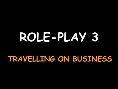 ROLE-PLAY 3 TRAVELLING ON BUSINESS Say youd like a ticket to Chambéry, please Je voudrais un billet pour Chambéry, sil vous plaît Say no, a single ticketNon,