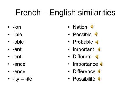 French – English similarities -ion -ible -able -ant -ent -ance -ence -ity = -ité Nation Possible Probable Important Différent Importance Différence Possibilité