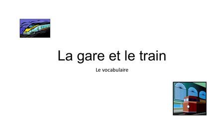 La gare et le train Le vocabulaire.