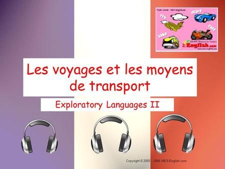 Copyright © 2005 – 2006 MES-English.com Les voyages et les moyens de transport Exploratory Languages II.