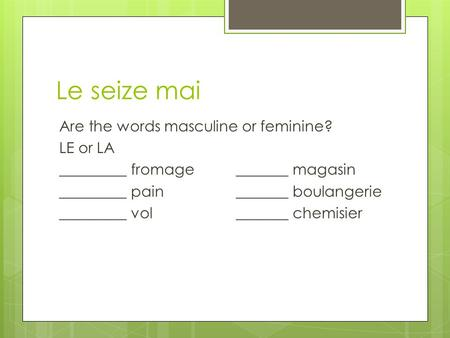 Le seize mai Are the words masculine or feminine? LE or LA _________ fromage_______ magasin _________ pain_______ boulangerie _________ vol_______ chemisier.
