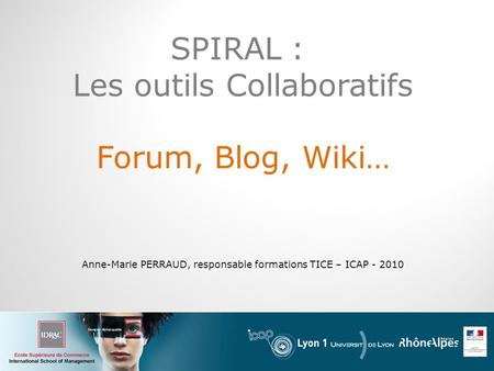 SPIRAL : Les outils Collaboratifs Forum, Blog, Wiki… Anne-Marie PERRAUD, responsable formations TICE – ICAP - 2010.