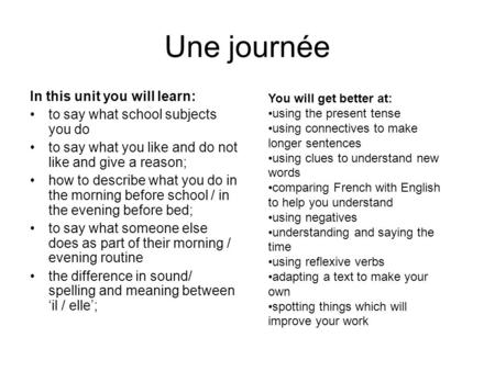 Une journée In this unit you will learn: to say what school subjects you do to say what you like and do not like and give a reason; how to describe what.