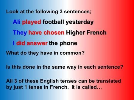 Look at the following 3 sentences; Ali played football yesterday They have chosen Higher French I did answer the phone What do they have in common? Is.