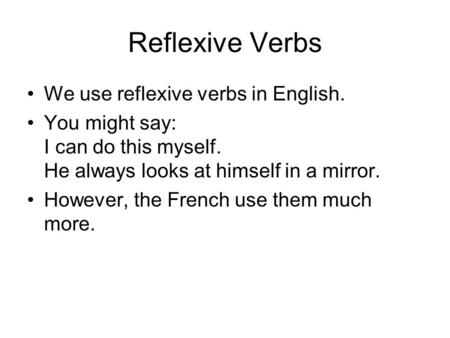 Reflexive Verbs We use reflexive verbs in English. You might say: I can do this myself. He always looks at himself in a mirror. However, the French use.