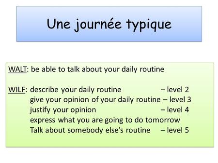 Une journée typique WALT: be able to talk about your daily routine WILF: describe your daily routine – level 2 give your opinion of your daily routine.