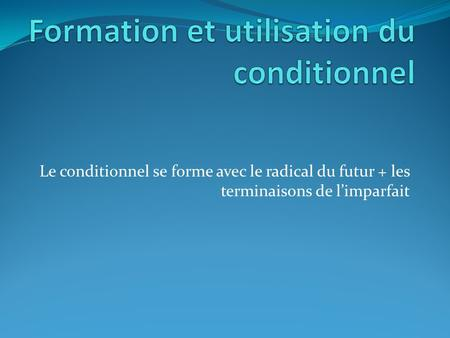 Le conditionnel se forme avec le radical du futur + les terminaisons de limparfait.