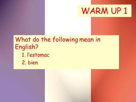 WARM UP 1 What do the following mean in English? 1. lestomac 2. bien.