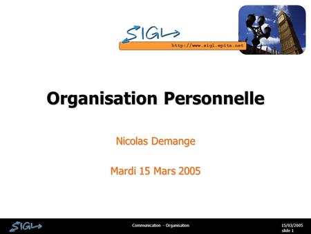 15/03/2005Communication - Organisation slide 1 Organisation Personnelle Nicolas Demange Mardi 15 Mars 2005.