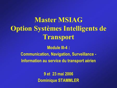 Master MSIAG Option Systèmes Intelligents de Transport Module III-4 : Communication, Navigation, Surveillance - Information au service du transport aérien.
