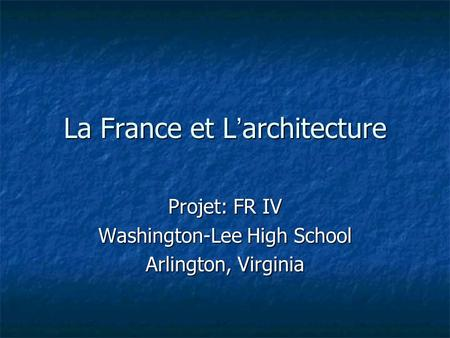 La France et L architecture Projet: FR IV Washington-Lee High School Arlington, Virginia.