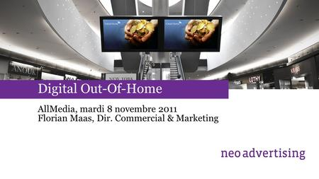 Digital Out-Of-Home AllMedia, mardi 8 novembre 2011 Florian Maas, Dir. Commercial & Marketing.