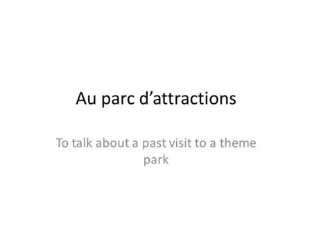Au parc dattractions To talk about a past visit to a theme park.