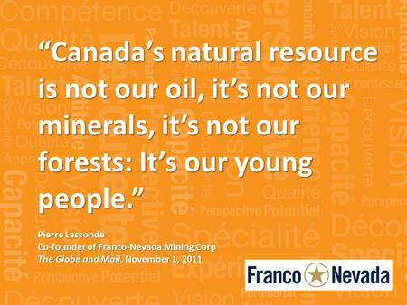 Canadas natural resource is not our oil, its not our minerals, its not our forests: Its our young people. Pierre Lassonde Co-founder of Franco-Nevada Mining.