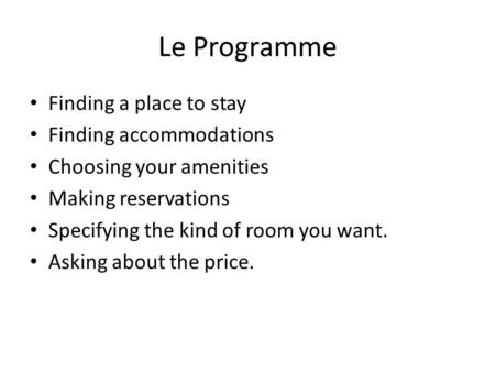 Le Programme Finding a place to stay Finding accommodations Choosing your amenities Making reservations Specifying the kind of room you want. Asking about.