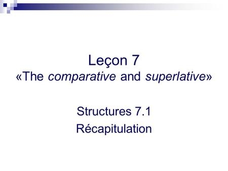 Leçon 7 «The comparative and superlative» Structures 7.1 Récapitulation.