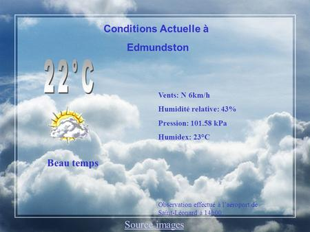 Conditions Actuelle à Edmundston Beau temps Vents: N 6km/h Humidité relative: 43% Pression: 101.58 kPa Humidex: 23°C Observation effectué à laéroport de.