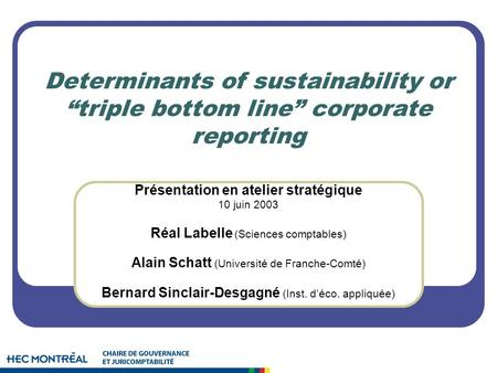 Determinants of sustainability or triple bottom line corporate reporting Présentation en atelier stratégique 10 juin 2003 Réal Labelle (Sciences comptables)