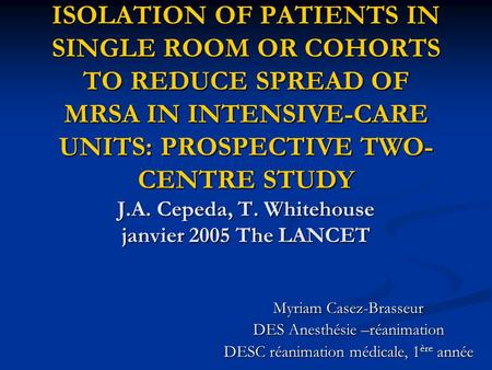 ISOLATION OF PATIENTS IN SINGLE ROOM OR COHORTS TO REDUCE SPREAD OF MRSA IN INTENSIVE-CARE UNITS: PROSPECTIVE TWO- CENTRE STUDY J.A. Cepeda, T. Whitehouse.