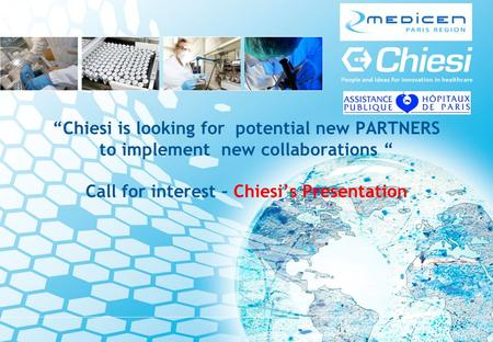 Chiesi is looking for potential new PARTNERS to implement new collaborations Call for interest – Chiesis Presentation.
