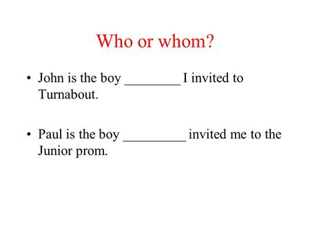Who or whom? John is the boy ________ I invited to Turnabout. Paul is the boy _________ invited me to the Junior prom.