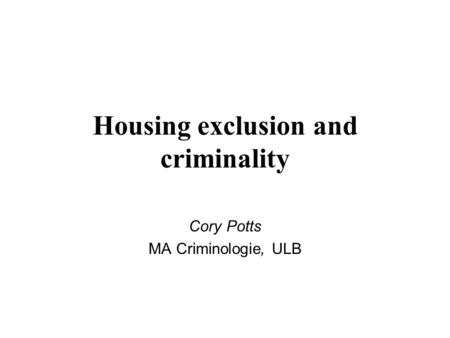 Housing exclusion and criminality Cory Potts MA Criminologie, ULB.