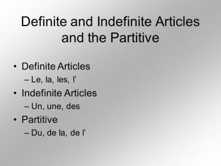Definite and Indefinite Articles and the Partitive Definite Articles –Le, la, les, l Indefinite Articles –Un, une, des Partitive –Du, de la, de l.