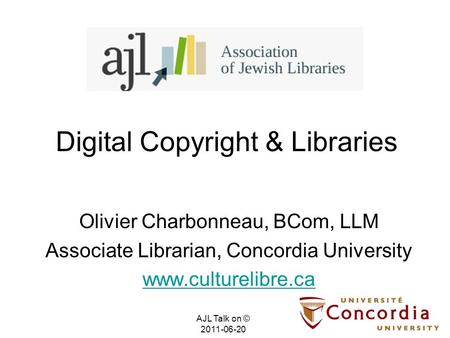 Digital Copyright & Libraries Olivier Charbonneau, BCom, LLM Associate Librarian, Concordia University www.culturelibre.ca AJL Talk on © 2011-06-20.