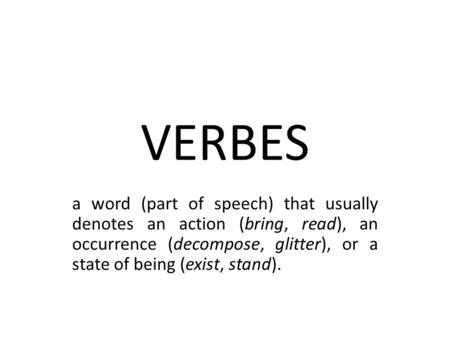 VERBES a word (part of speech) that usually denotes an action (bring, read), an occurrence (decompose, glitter), or a state of being (exist, stand).