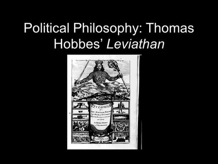 Political Philosophy: Thomas Hobbes Leviathan Thomas Hobbes: His Context Thomas Hobbes was born in Malmsbury, England, in 1588. As he noted in his autobiography,