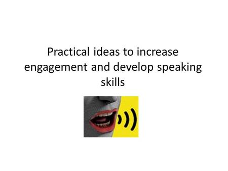Practical ideas to increase engagement and develop speaking skills.